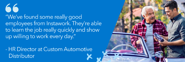 "We've found some really good employees from Instawork. They're able to learn the job really quickly and show up willing to work everyday."" HR Director, Custom Automotive Distributor, car and two men"